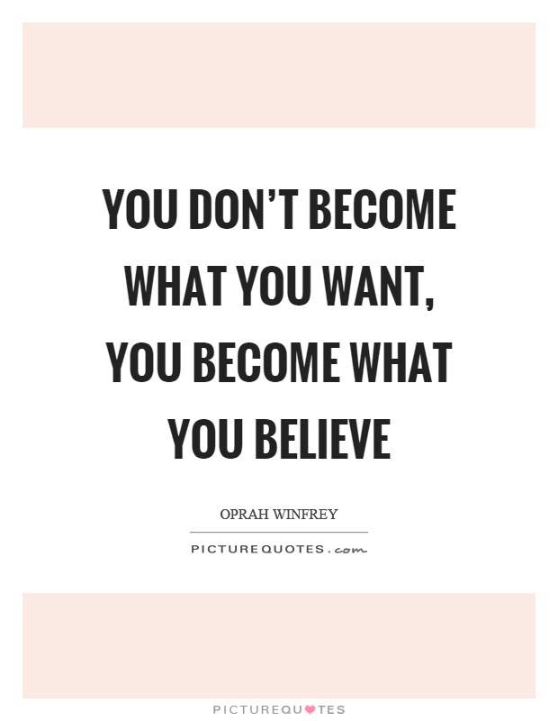 You don't become what you want, you become what you believe Picture Quote #1