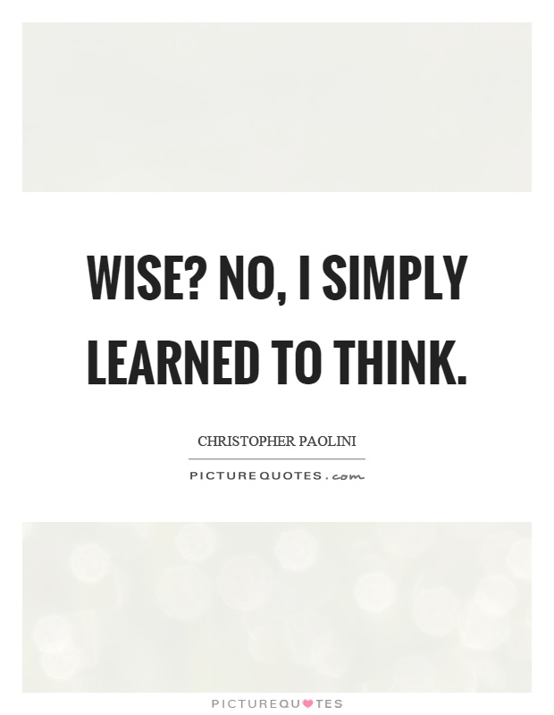 Wise? No, I simply learned to think Picture Quote #1