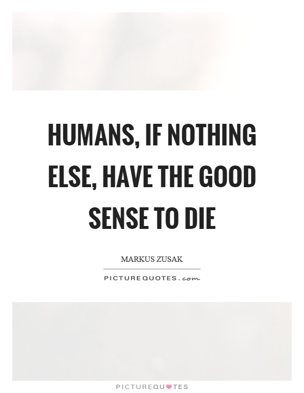 Humans, if nothing else, have the good sense to die Picture Quote #1