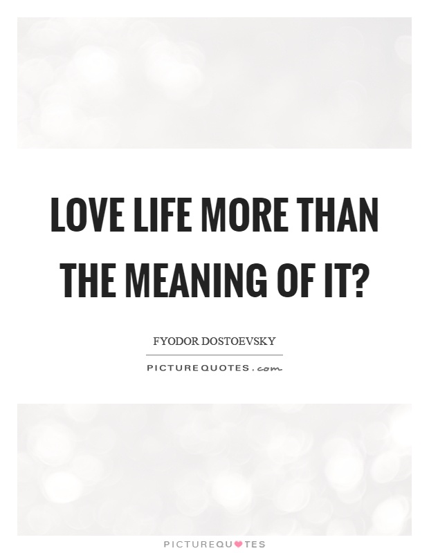 Love life more than the meaning of it? Picture Quote #1