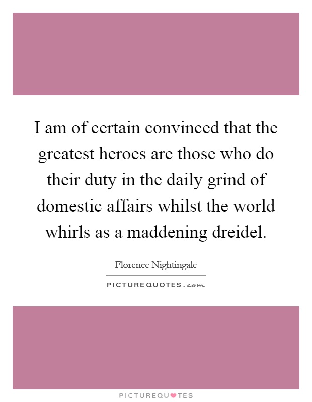 I am of certain convinced that the greatest heroes are those who do their duty in the daily grind of domestic affairs whilst the world whirls as a maddening dreidel Picture Quote #1