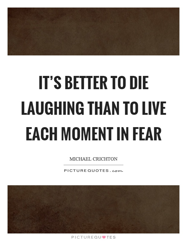 It's better to die laughing than to live each moment in fear Picture Quote #1