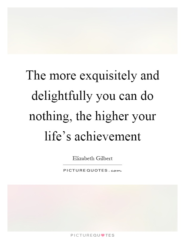 The more exquisitely and delightfully you can do nothing, the higher your life's achievement Picture Quote #1