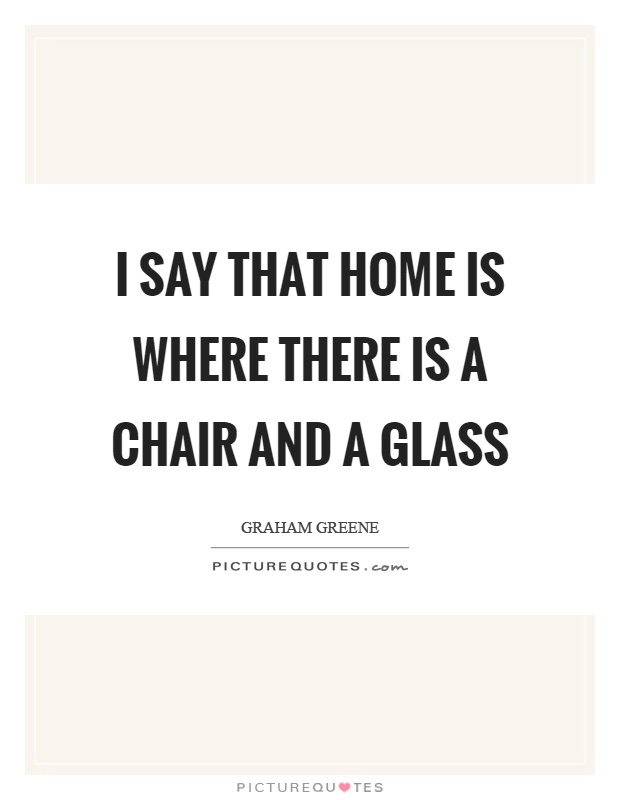 I say that home is where there is a chair and a glass Picture Quote #1