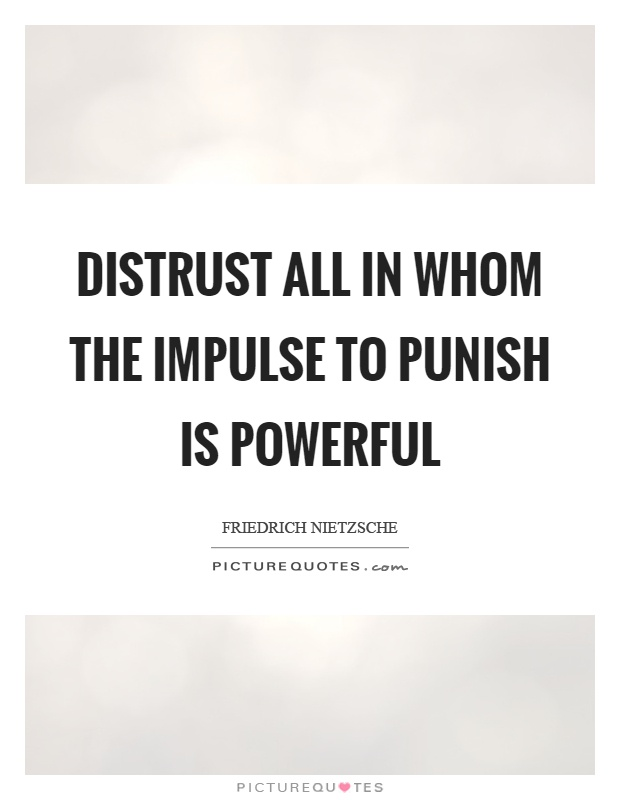 Distrust all in whom the impulse to punish is powerful Picture Quote #1