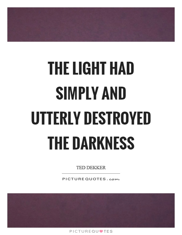 The light had simply and utterly destroyed the darkness Picture Quote #1