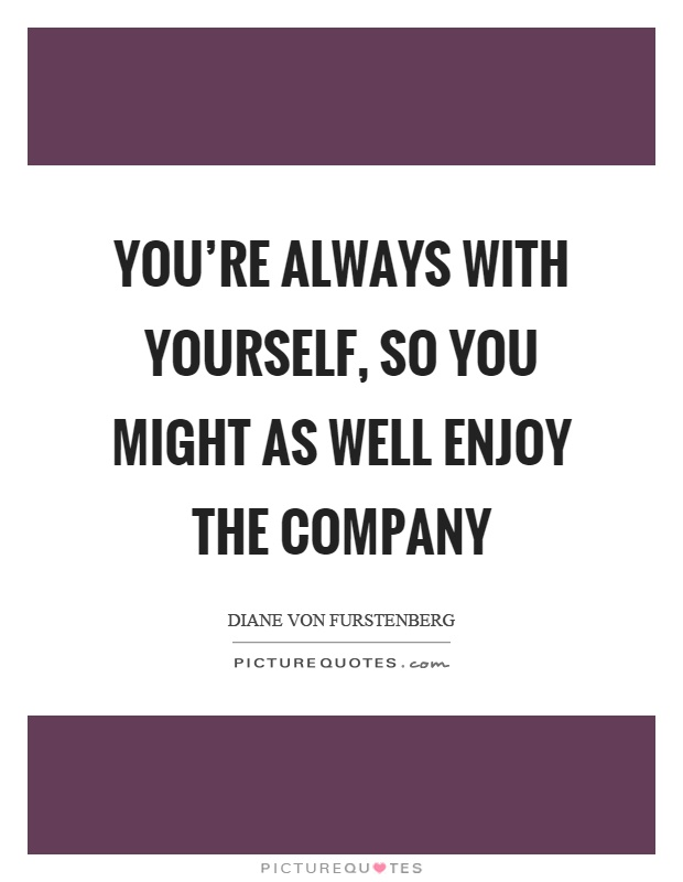 You're always with yourself, so you might as well enjoy the company Picture Quote #1