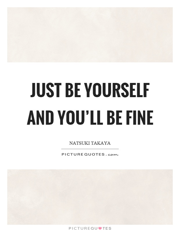 Just be yourself and you'll be fine Picture Quote #1