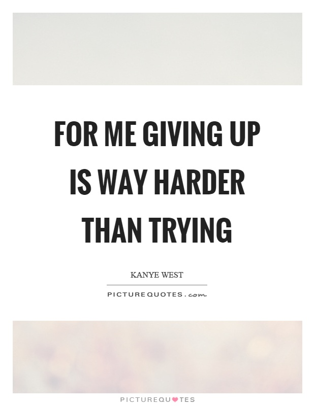 For me giving up is way harder than trying Picture Quote #1
