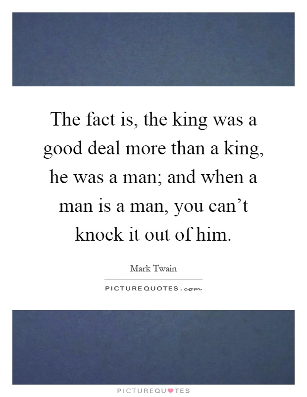 The fact is, the king was a good deal more than a king, he was a man; and when a man is a man, you can't knock it out of him Picture Quote #1