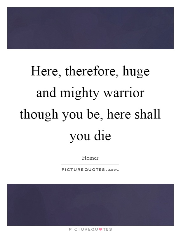 Here, therefore, huge and mighty warrior though you be, here shall you die Picture Quote #1