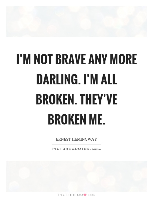 I'm not brave any more darling. I'm all broken. They've broken me Picture Quote #1