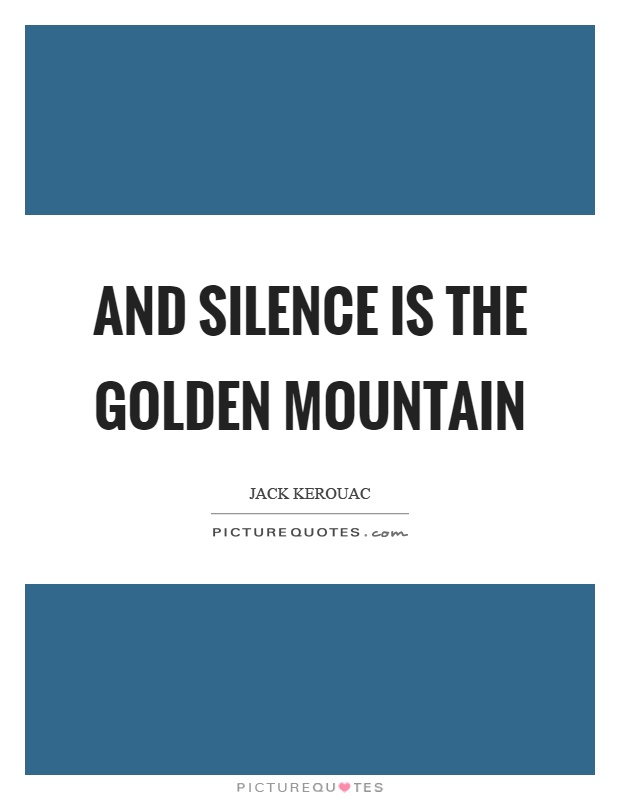 And silence is the golden mountain Picture Quote #1