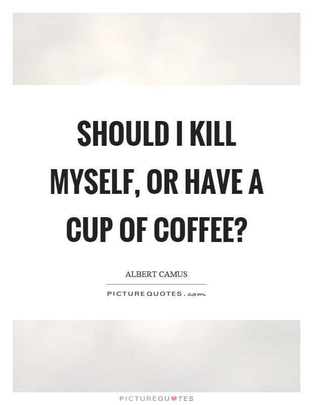 Should I kill myself, or have a cup of coffee? Picture Quote #1
