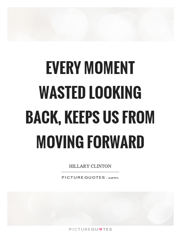 Every moment wasted looking back, keeps us from moving forward Picture Quote #1