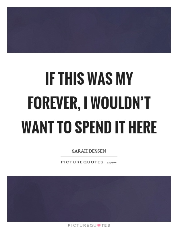If this was my forever, I wouldn't want to spend it here Picture Quote #1