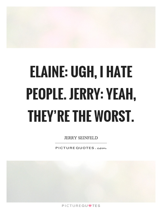 Yeah Worst As In That Bad: I Hate People Quotes & Sayings