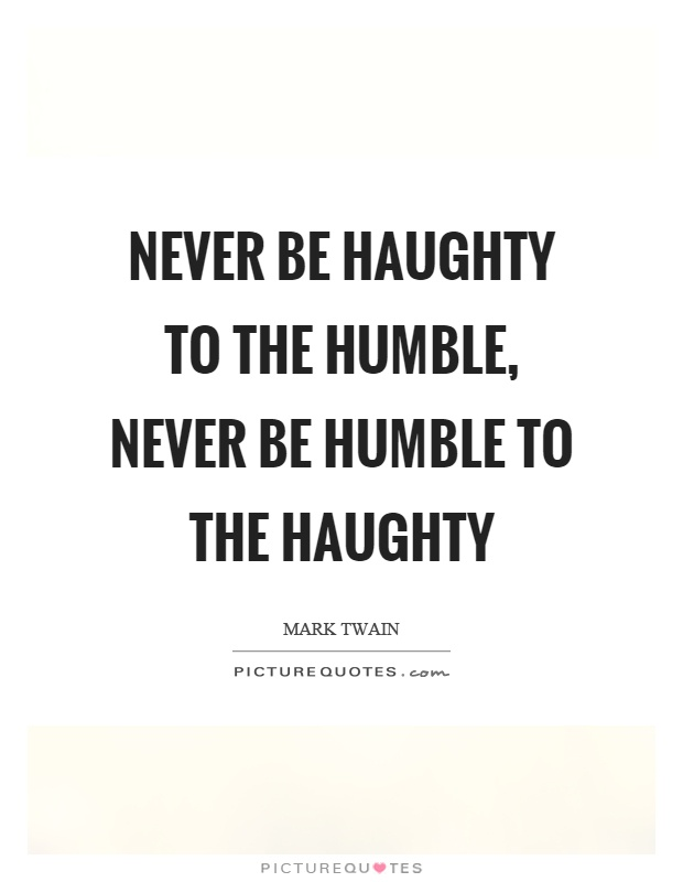 Never be haughty to the humble, never be humble to the haughty Picture Quote #1
