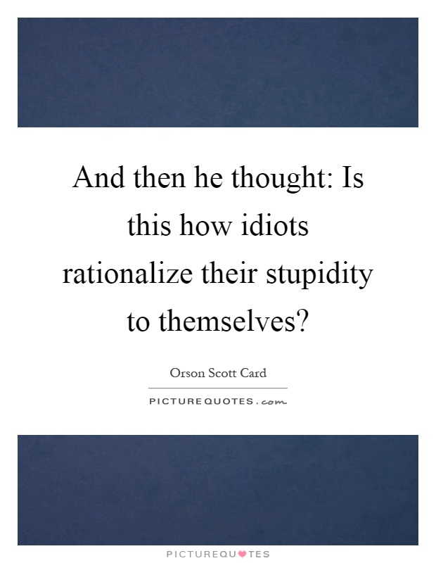 And then he thought: Is this how idiots rationalize their stupidity to themselves? Picture Quote #1