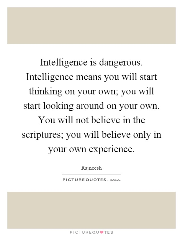 Intelligence is dangerous. Intelligence means you will start thinking on your own; you will start looking around on your own. You will not believe in the scriptures; you will believe only in your own experience Picture Quote #1
