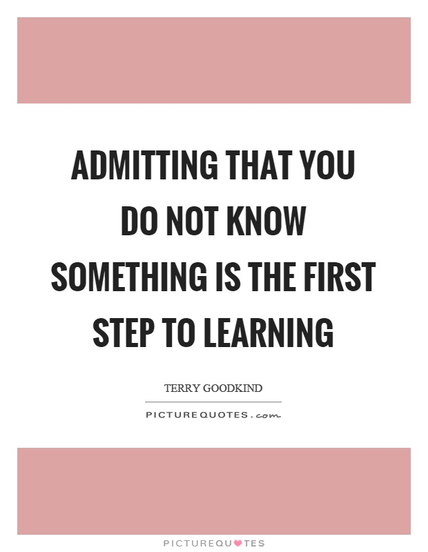 Admitting that you do not know something is the first step to learning Picture Quote #1