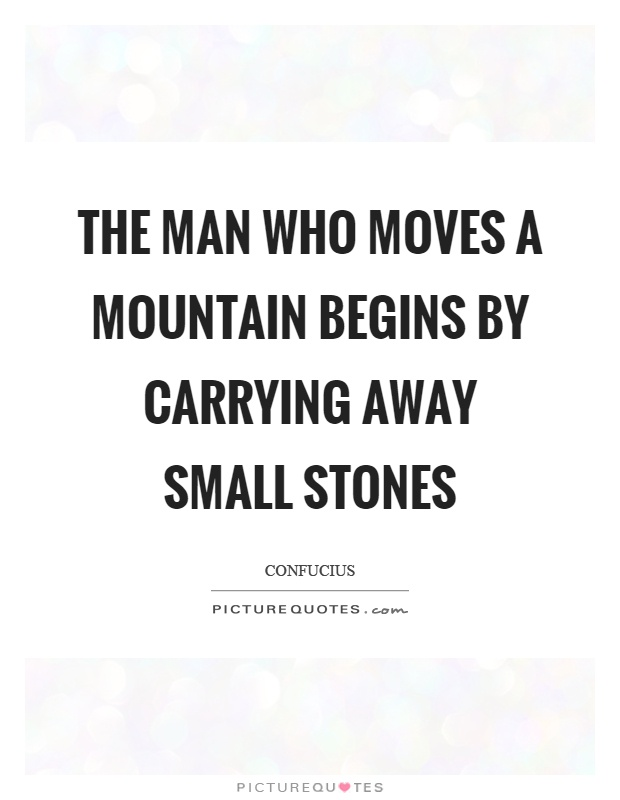 The man who moves a mountain begins by carrying away small stones Picture Quote #1
