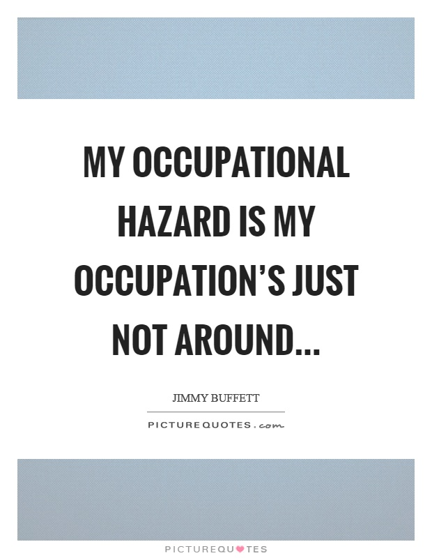 My occupational hazard is my occupation's just not around Picture Quote #1