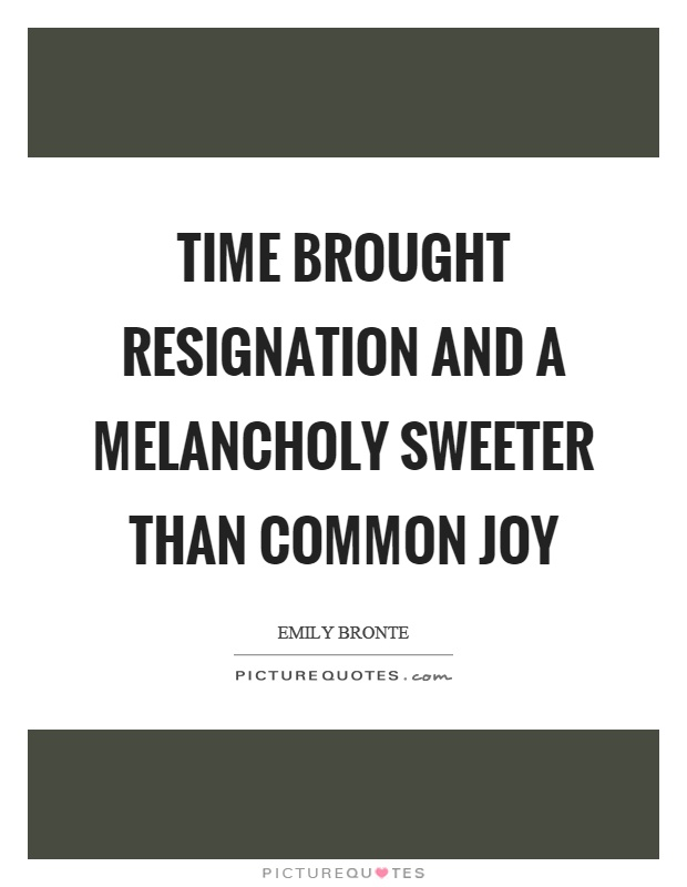 Time brought resignation and a melancholy sweeter than common joy Picture Quote #1