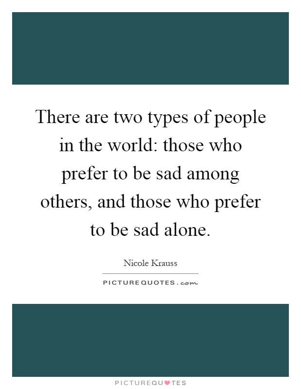 There are two types of people in the world: those who prefer to be sad among others, and those who prefer to be sad alone Picture Quote #1