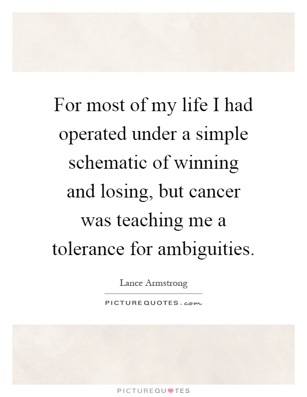 For most of my life I had operated under a simple schematic of winning and losing, but cancer was teaching me a tolerance for ambiguities Picture Quote #1