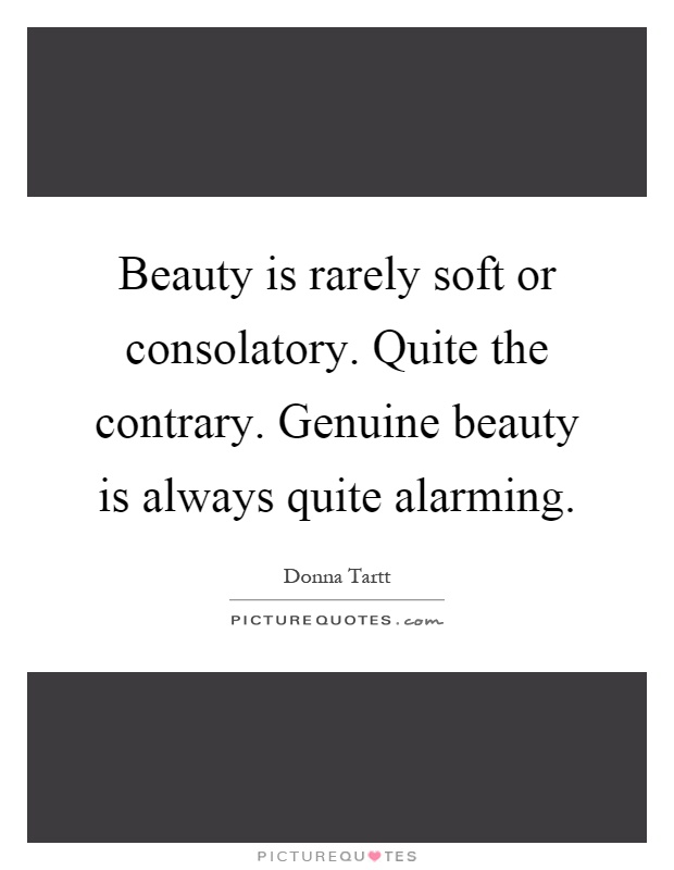 Beauty is rarely soft or consolatory. Quite the contrary. Genuine beauty is always quite alarming Picture Quote #1