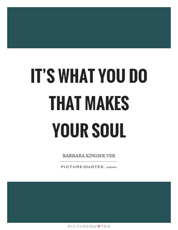 It's what you do that makes your soul Picture Quote #1