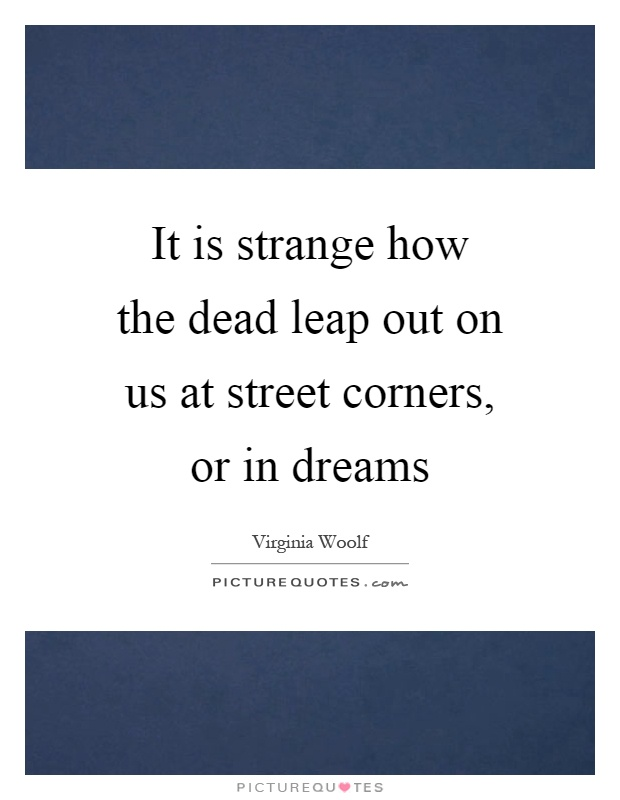 It is strange how the dead leap out on us at street corners, or in dreams Picture Quote #1