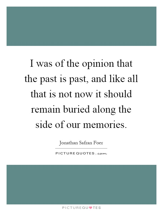 I was of the opinion that the past is past, and like all that is not now it should remain buried along the side of our memories Picture Quote #1