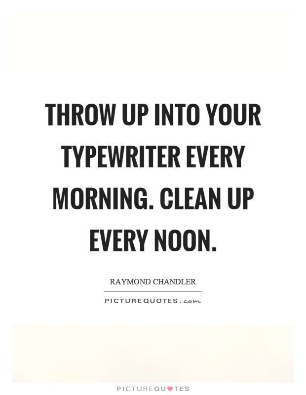 Throw up into your typewriter every morning. Clean up every noon Picture Quote #1
