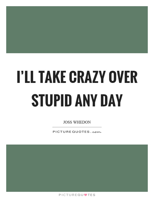 I'll take crazy over stupid any day Picture Quote #1