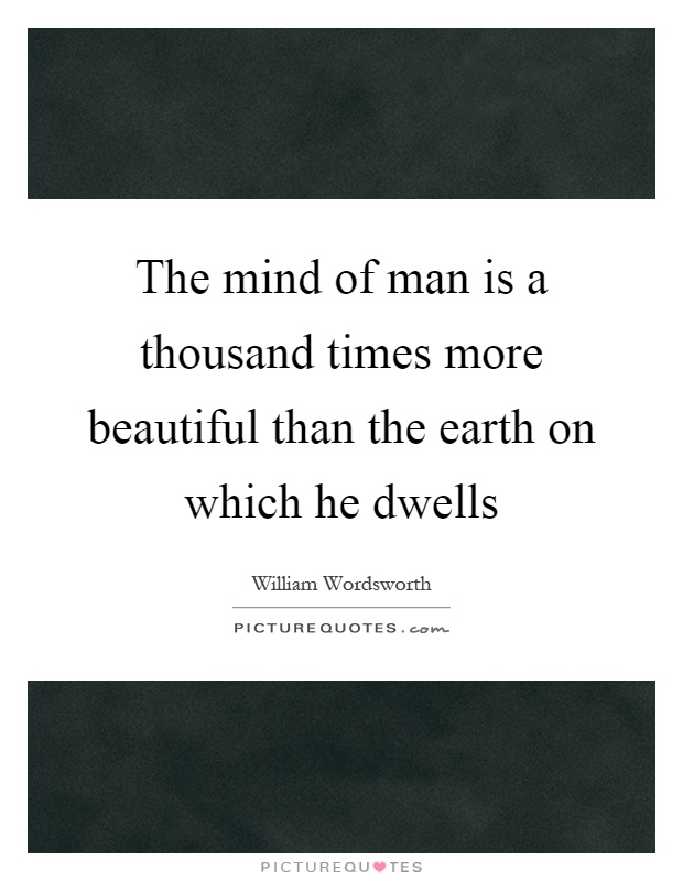 The mind of man is a thousand times more beautiful than the earth on which he dwells Picture Quote #1