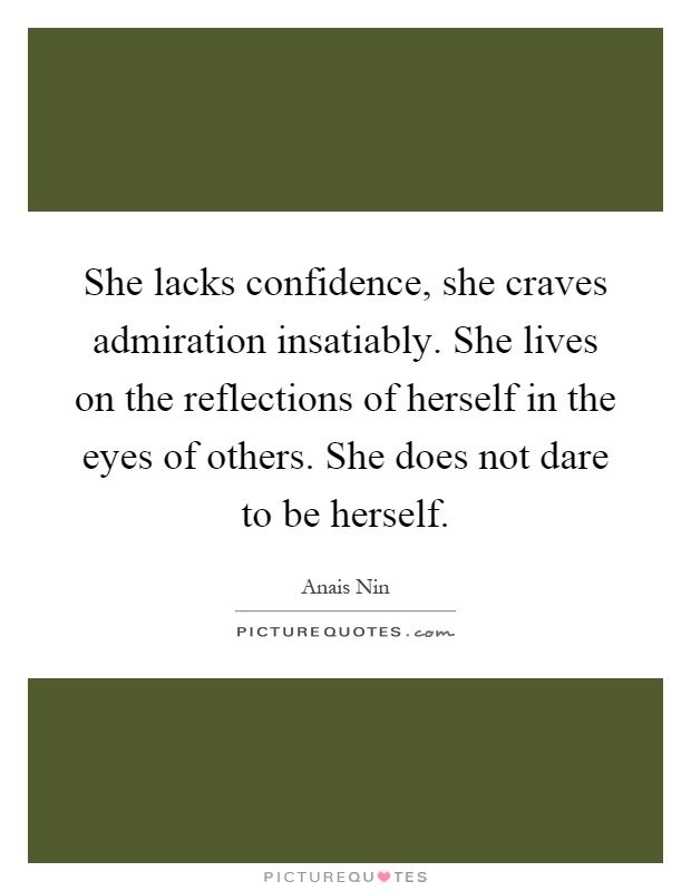 She lacks confidence, she craves admiration insatiably. She lives on the reflections of herself in the eyes of others. She does not dare to be herself Picture Quote #1