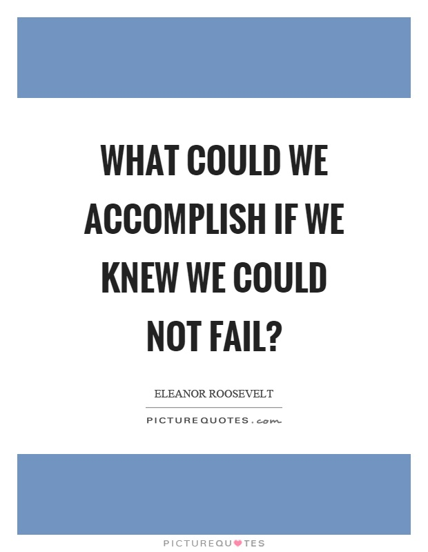What could we accomplish if we knew we could not fail? Picture Quote #1