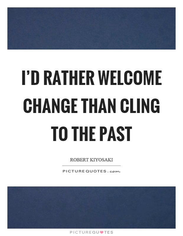 I'd rather welcome change than cling to the past Picture Quote #1