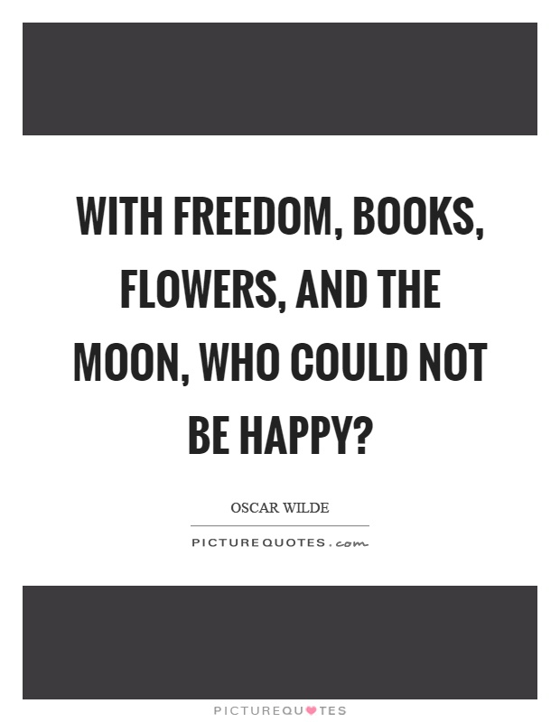With freedom, books, flowers, and the moon, who could not be happy? Picture Quote #1