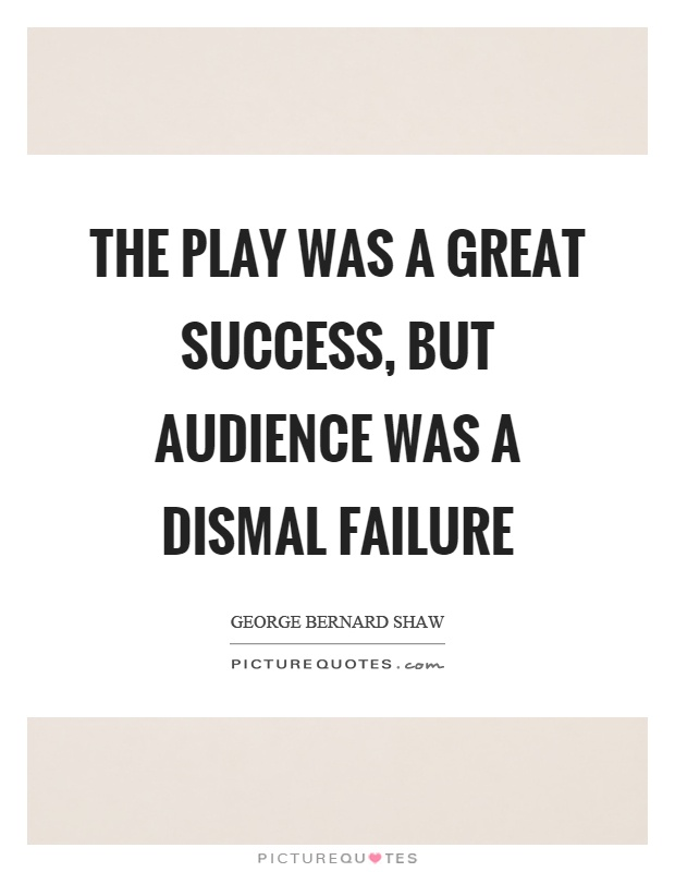 The play was a great success, but audience was a dismal failure Picture Quote #1