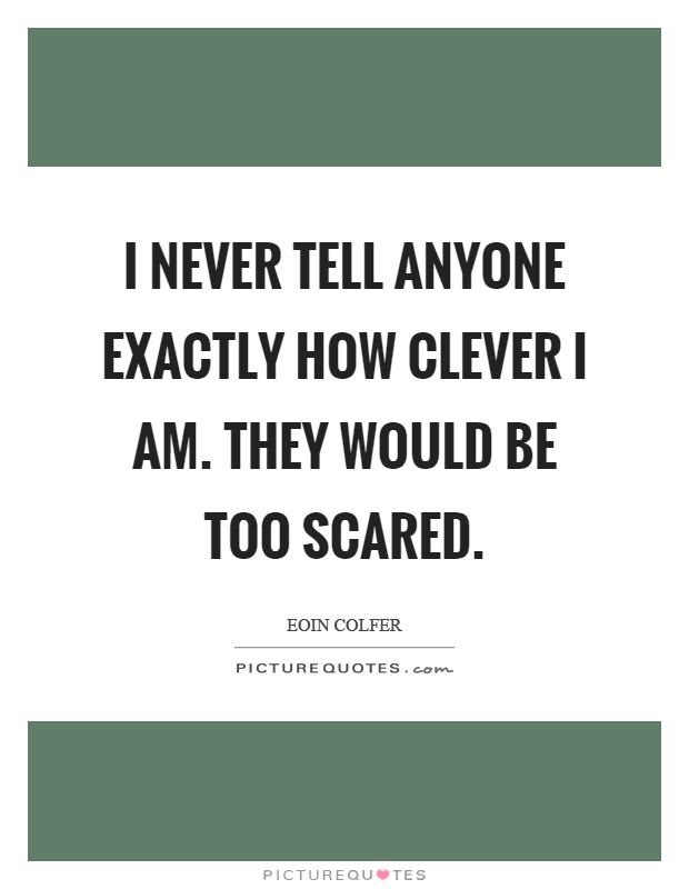 I never tell anyone exactly how clever I am. They would be too scared Picture Quote #1
