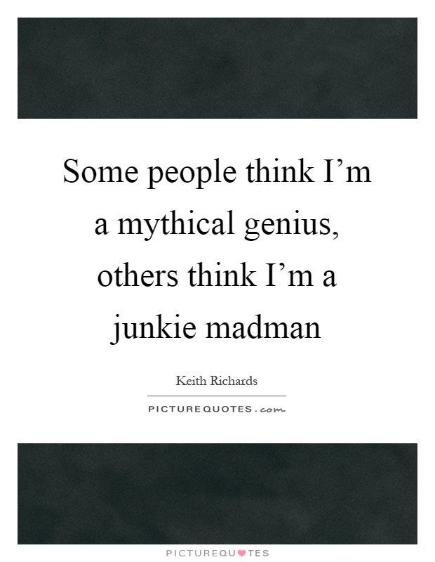 Some people think I'm a mythical genius, others think I'm a junkie madman Picture Quote #1