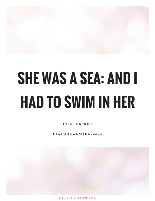 She was a sea: and I had to swim in her Picture Quote #1