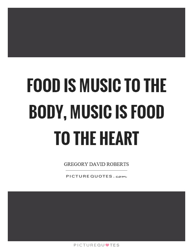 Food is music to the body, music is food to the heart Picture Quote #1