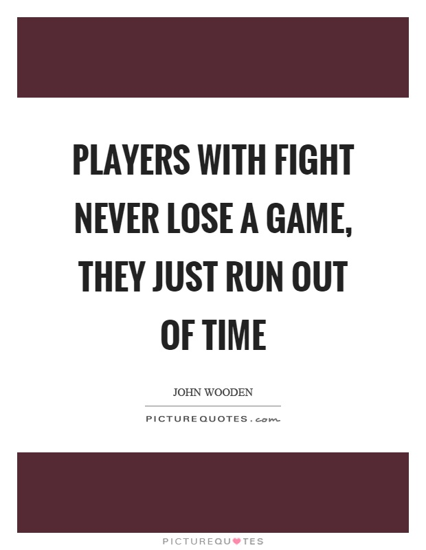 Players with fight never lose a game, they just run out of time Picture Quote #1