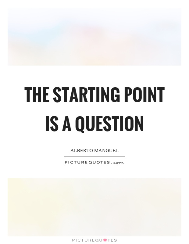 The starting point is a question Picture Quote #1