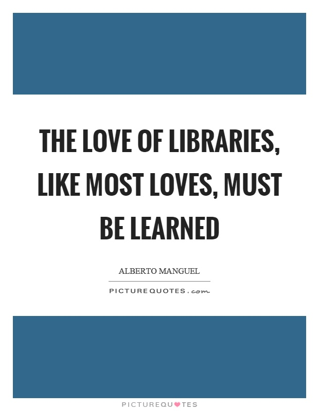 The love of libraries, like most loves, must be learned Picture Quote #1