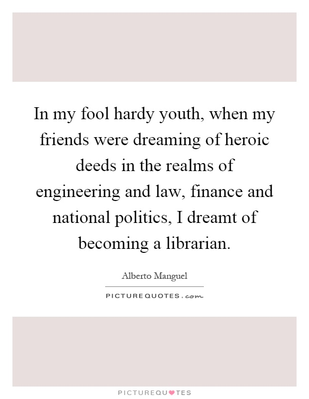 In my fool hardy youth, when my friends were dreaming of heroic deeds in the realms of engineering and law, finance and national politics, I dreamt of becoming a librarian Picture Quote #1